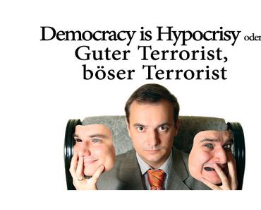 Democracy is Hypocrisy oder Guter Terrorist, böser Terrorist