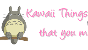 Kawaii Things that must Have