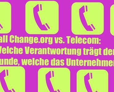 Fall Change.org vs. Telecom: Welche Verantwortung trägt der Kunde, welche das Unternehmen?