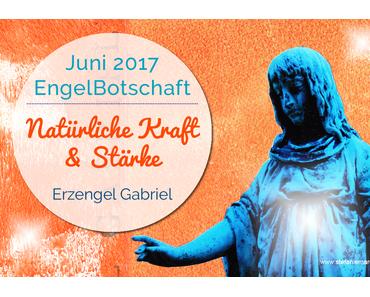 EngelBotschaft Juni 2017: Natürliche Kraft & Stärke in turbulenten Zeiten