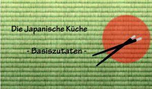 Die Japanische Küche – Das kleine Ein mal Eins der Zutaten