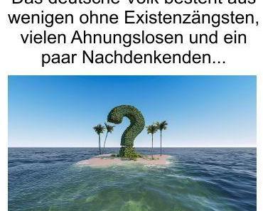 Das deutsche Volk besteht aus wenigen Menschen die ohne Existenzängste leben, aus vielen Ahnungslosen und aus ein paar Nachdenkenden