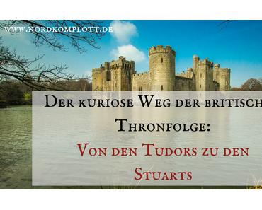 Der kuriose Weg der britischen Thronfolge: Von den Tudors zu den Stuarts