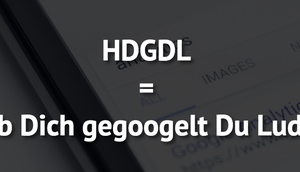 HDGDL Dich gegoogelt Luder!
