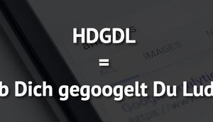 HDGDL Dich gegoogelt Luder!