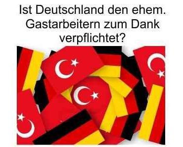 Muss das deutsche Volk den ehemaligen Gastarbeitern dankbar sein?