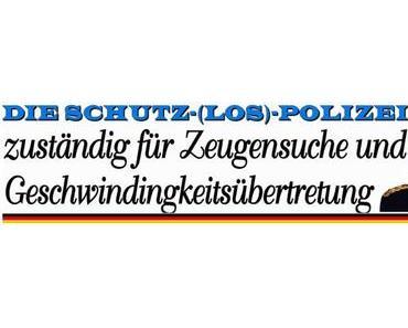 Die Schutz(los)Polizei, zuständig für Zeugensuche und Geschwindigkeitsübertretung