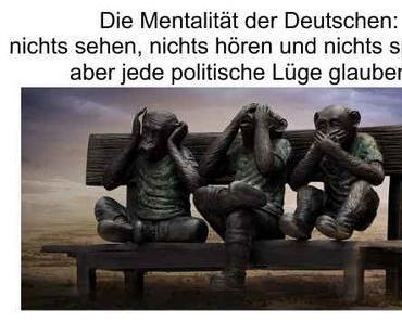 Die Mentalität der Deutschen, nichts sehen, nichts hören und nichts sprechen, aber alles glauben