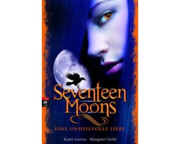 Kami Garcia & Margaret Stohl – Seventeen Moons; Eine unheilvolle Liebe