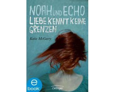McGarry, Katie: Noah und Echo – Liebe kennt keine Grenzen